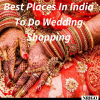 Best Places In India To Do Wedding Shopping